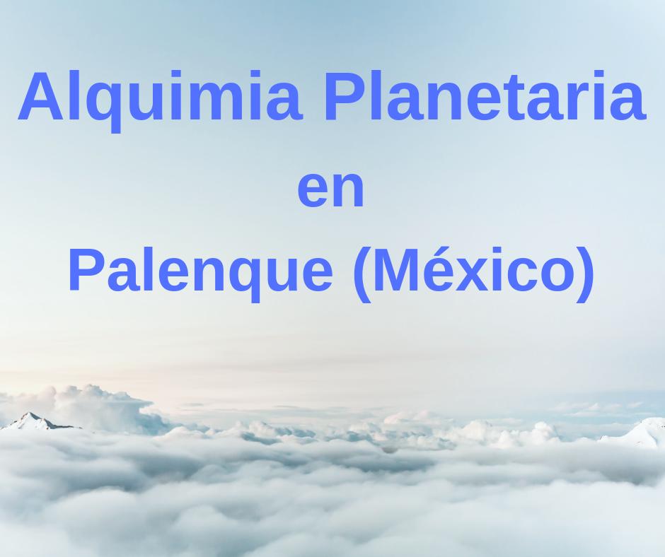 Alquimia Planetaria en Palenque (México) – 22 de Junio 2019